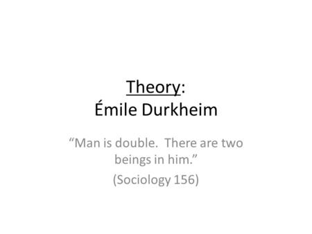 Theory: Émile Durkheim Man is double. There are two beings in him. (Sociology 156)