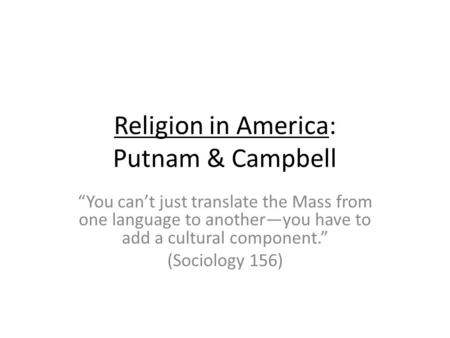 Religion in America: Putnam & Campbell You cant just translate the Mass from one language to anotheryou have to add a cultural component. (Sociology 156)