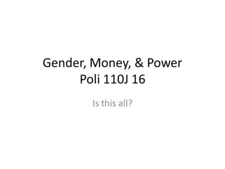 Gender, Money, & Power Poli 110J 16 Is this all?.