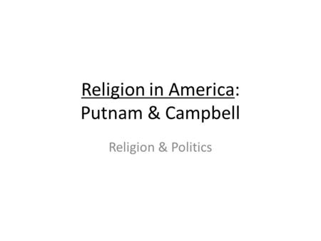 Religion in America: Putnam & Campbell Religion & Politics.