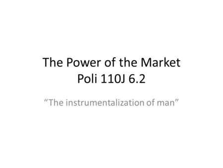 The Power of the Market Poli 110J 6.2 The instrumentalization of man.