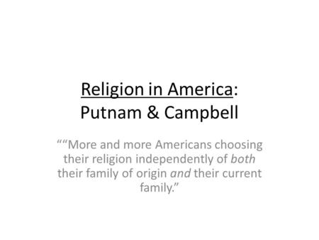 Religion in America: Putnam & Campbell More and more Americans choosing their religion independently of both their family of origin and their current family.