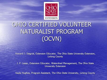 OHIO CERTIFIED VOLUNTEER NATURALIST PROGRAM (OCVN) Howard J. Siegrist, Extension Educator, The Ohio State University Extension, Licking County J. P. Lieser,