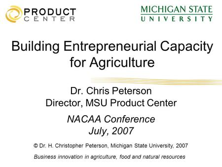 Business innovation in agriculture, food and natural resources Building Entrepreneurial Capacity for Agriculture Dr. Chris Peterson Director, MSU Product.