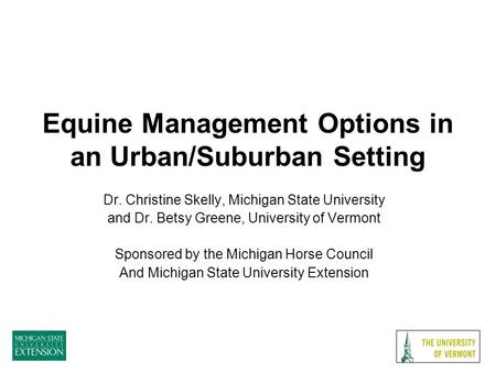 Equine Management Options in an Urban/Suburban Setting Dr. Christine Skelly, Michigan State University and Dr. Betsy Greene, University of Vermont Sponsored.