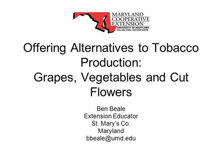 Offering Alternatives to Tobacco Production: Grapes, Vegetables and Cut Flowers Ben Beale Extension Educator St. Marys Co. Maryland