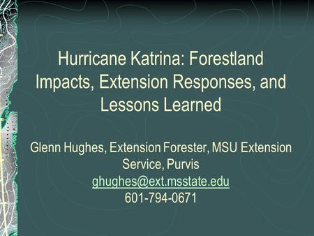 Hurricane Katrina: Forestland Impacts, Extension Responses, and Lessons Learned Glenn Hughes, Extension Forester, MSU Extension Service, Purvis