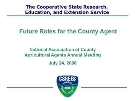 National Association of County Agricultural Agents Annual Meeting July 24, 2006 Future Roles for the County Agent The Cooperative State Research, Education,