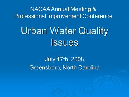 Urban Water Quality Issues July 17th, 2008 Greensboro, North Carolina NACAA Annual Meeting & Professional Improvement Conference.