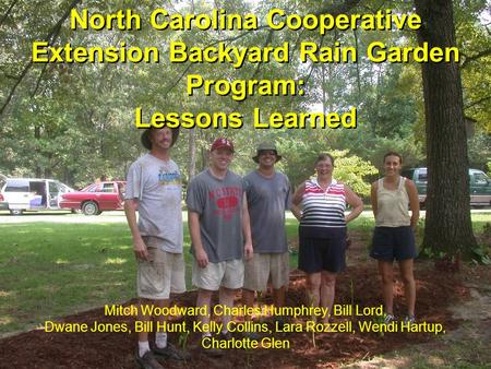North Carolina Cooperative Extension Backyard Rain Garden Program: Lessons Learned Mitch Woodward, Charles Humphrey, Bill Lord, Dwane Jones, Bill Hunt,