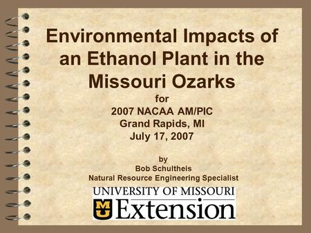 Environmental Impacts of an Ethanol Plant in the Missouri Ozarks for 2007 NACAA AM/PIC Grand Rapids, MI July 17, 2007 by Bob Schultheis Natural Resource.
