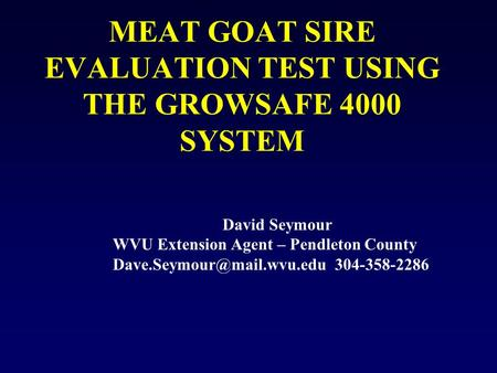 MEAT GOAT SIRE EVALUATION TEST USING THE GROWSAFE 4000 SYSTEM David Seymour WVU Extension Agent – Pendleton County 304-358-2286.