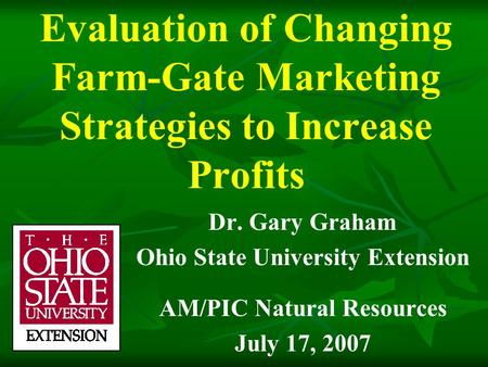 Evaluation of Changing Farm-Gate Marketing Strategies to Increase Profits Dr. Gary Graham Ohio State University Extension AM/PIC Natural Resources July.