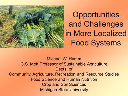 Opportunities and Challenges in More Localized Food Systems Michael W. Hamm C.S. Mott Professor of Sustainable Agriculture Depts. of Community, Agriculture,