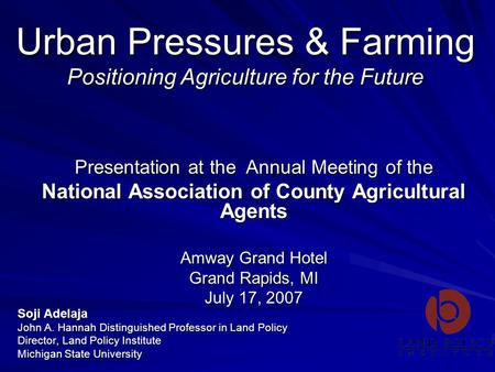 Urban Pressures & Farming Positioning Agriculture for the Future Soji Adelaja John A. Hannah Distinguished Professor in Land Policy Director, Land Policy.
