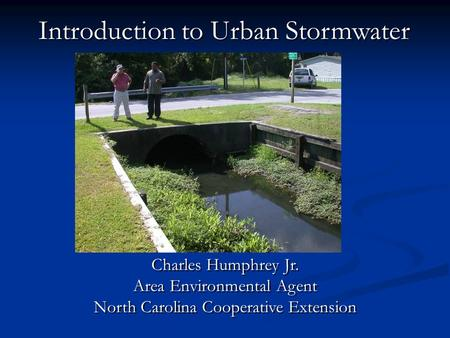 Introduction to Urban Stormwater Charles Humphrey Jr. Area Environmental Agent North Carolina Cooperative Extension Charles Humphrey Jr. Area Environmental.