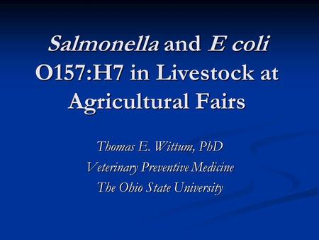 Salmonella and E coli O157:H7 in Livestock at Agricultural Fairs Thomas E. Wittum, PhD Veterinary Preventive Medicine The Ohio State University.