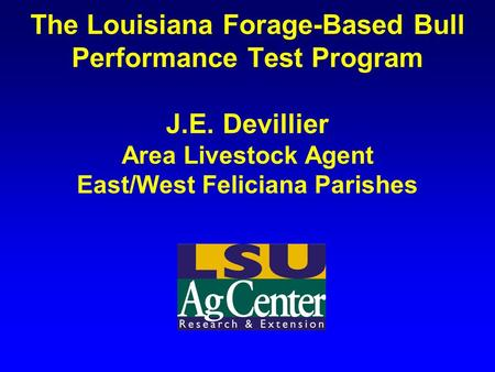 The Louisiana Forage-Based Bull Performance Test Program J.E. Devillier Area Livestock Agent East/West Feliciana Parishes.