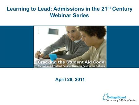 Learning to Lead: Admissions in the 21 st Century Webinar Series April 28, 2011.
