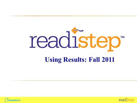 Using Results: Fall 2011. Agenda ReadiStep Overview Using Student Reports and Tools Using Aggregate Reports Using Summary of Answers and Skills (SOAS)