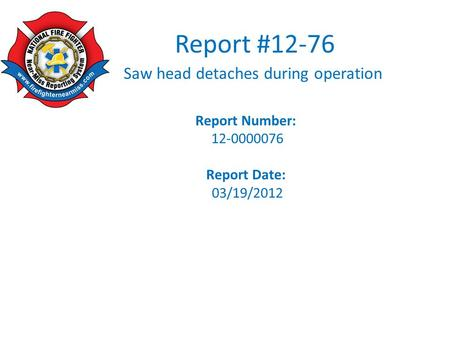 Report #12-76 Saw head detaches during operation Report Number: 12-0000076 Report Date: 03/19/2012.