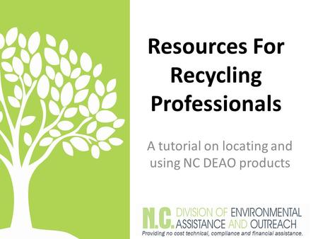 Resources For Recycling Professionals A tutorial on locating and using NC DEAO products.