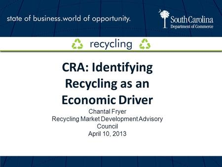 CRA: Identifying Recycling as an Economic Driver Chantal Fryer Recycling Market Development Advisory Council April 10, 2013.