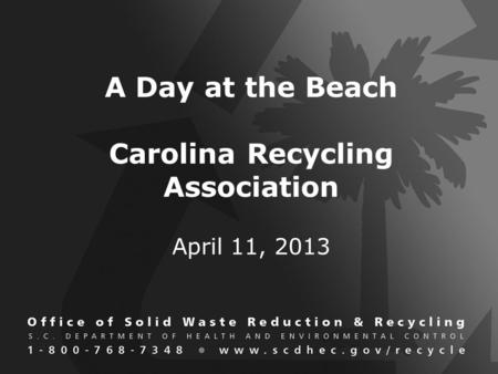 A Day at the Beach Carolina Recycling Association April 11, 2013.