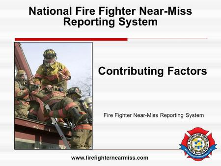 National Fire Fighter Near-Miss Reporting System Contributing Factors Fire Fighter Near-Miss Reporting System www.firefighternearmiss.com.