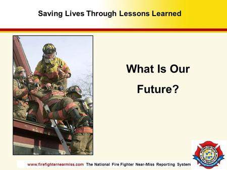 Www.firefighternearmiss.com The National Fire Fighter Near-Miss Reporting System What Is Our Future? Saving Lives Through Lessons Learned.