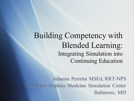 Building Competency with Blended Learning: Integrating Simulation into Continuing Education Julianne Perretta MSEd, RRT-NPS The Johns Hopkins Medicine.