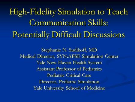 High-Fidelity Simulation to Teach Communication Skills: Potentially Difficult Discussions Stephanie N. Sudikoff, MD Medical Director, SYN:APSE Simulation.