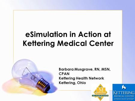 ESimulation in Action at Kettering Medical Center Barbara Musgrave, RN, MSN, CPAN Kettering Health Network Kettering, Ohio.