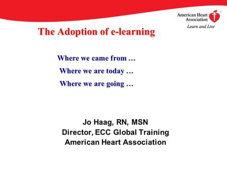 The Adoption of e-learning Where we came from … Where we are today … Where we are going … Jo Haag, RN, MSN Director, ECC Global Training American Heart.
