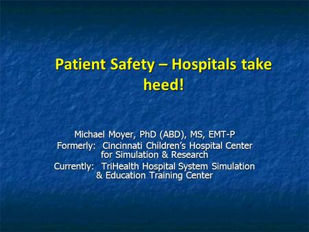 Patient Safety – Hospitals take heed! Michael Moyer, PhD (ABD), MS, EMT-P Formerly: Cincinnati Childrens Hospital Center for Simulation & Research Currently: