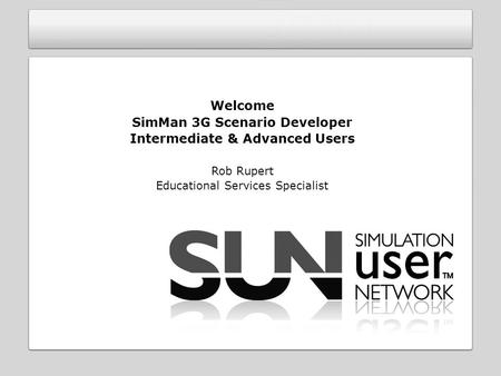 Welcome SimMan 3G Scenario Developer Intermediate & Advanced Users Rob Rupert Educational Services Specialist.