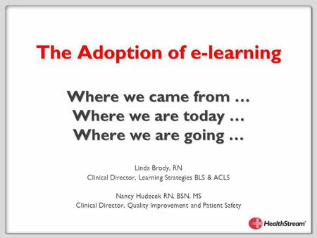 The Adoption of e-learning Where we came from … Where we are today … Where we are going … Linda Brody, RN Clinical Director, Learning Strategies BLS &