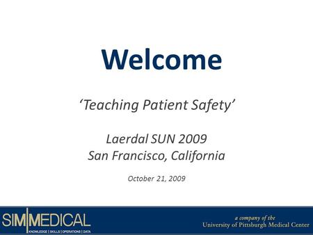 Welcome Teaching Patient Safety Laerdal SUN 2009 San Francisco, California October 21, 2009.