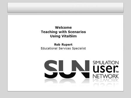 Welcome Teaching with Scenarios Using VitalSim Rob Rupert Educational Services Specialist.