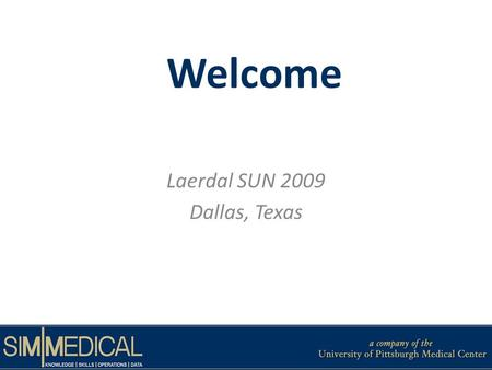 Welcome Laerdal SUN 2009 Dallas, Texas. Brief Introduction Susan Lucot, MSN, RN – Nurse Educator, SimMedical Laura Mosesso – Project Manager, SimMedical.