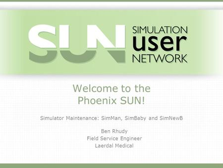 Welcome to the Phoenix SUN! Simulator Maintenance: SimMan, SimBaby and SimNewB Ben Rhudy Field Service Engineer Laerdal Medical.