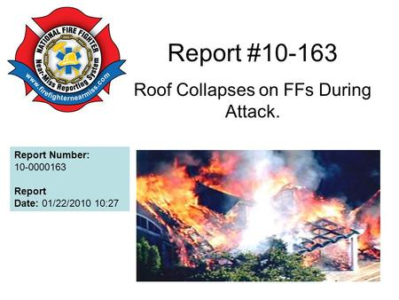 Report #10-163 Roof Collapses on FFs During Attack. Report Number: 10-0000163 Report Date: 01/22/2010 10:27.