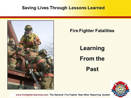 Www.firefighternearmiss.com The National Fire Fighter Near-Miss Reporting System Fire Fighter Fatalities Learning From the Past Saving Lives Through Lessons.