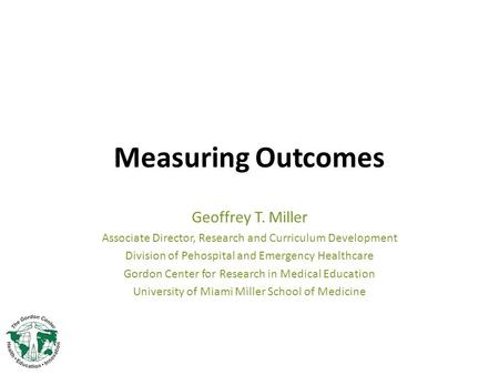 Measuring Outcomes Geoffrey T. Miller Associate Director, Research and Curriculum Development Division of Pehospital and Emergency Healthcare Gordon Center.