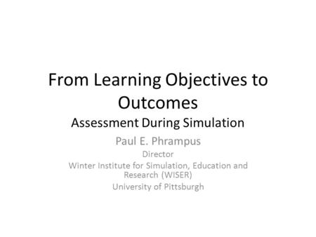 From Learning Objectives to Outcomes Assessment During Simulation Paul E. Phrampus Director Winter Institute for Simulation, Education and Research (WISER)