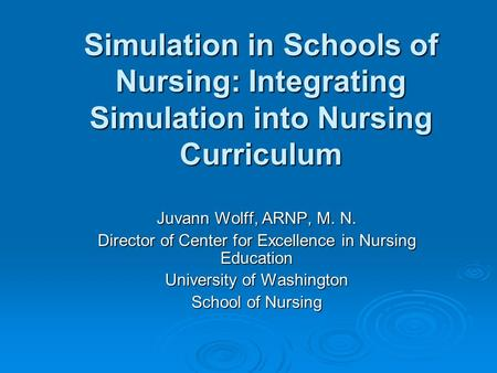 Simulation in Schools of Nursing: Integrating Simulation into Nursing Curriculum Juvann Wolff, ARNP, M. N. Director of Center for Excellence in Nursing.
