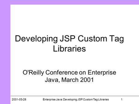 12001-03-28Enterprise Java: Developing JSP Custom Tag Libraries Developing JSP Custom Tag Libraries O'Reilly Conference on Enterprise Java, March 2001.