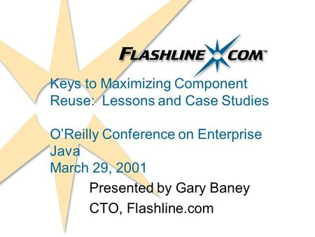 Keys to Maximizing Component Reuse: Lessons and Case Studies OReilly Conference on Enterprise Java March 29, 2001 Presented by Gary Baney CTO, Flashline.com.