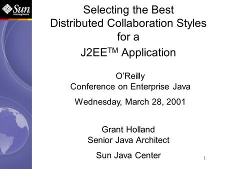 1 Selecting the Best Distributed Collaboration Styles for a J2EE TM Application Grant Holland Senior Java Architect Sun Java Center OReilly Conference.