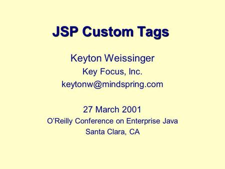 JSP Custom Tags Keyton Weissinger Key Focus, Inc. 27 March 2001 OReilly Conference on Enterprise Java Santa Clara, CA.